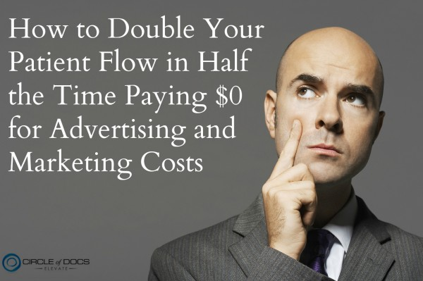 How to Double Your Patient Flow in Half the Time Paying $0 for Advertising and Marketing Costs